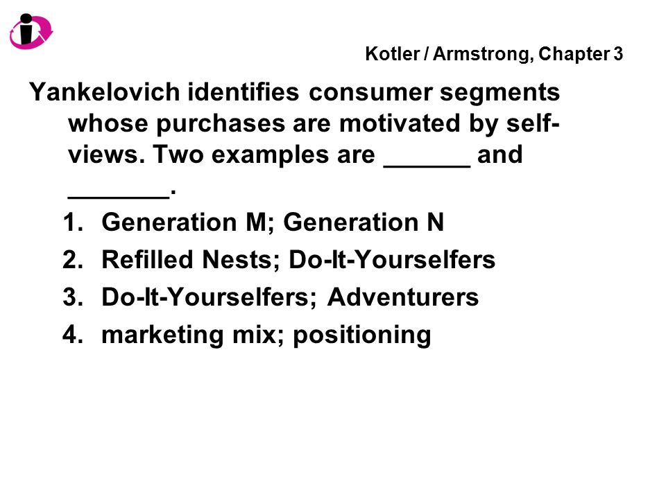 Kotler / Armstrong, Chapter 3 Yankelovich identifies consumer segments whose purchases are motivated by self- views. Two examples are ______ and _____