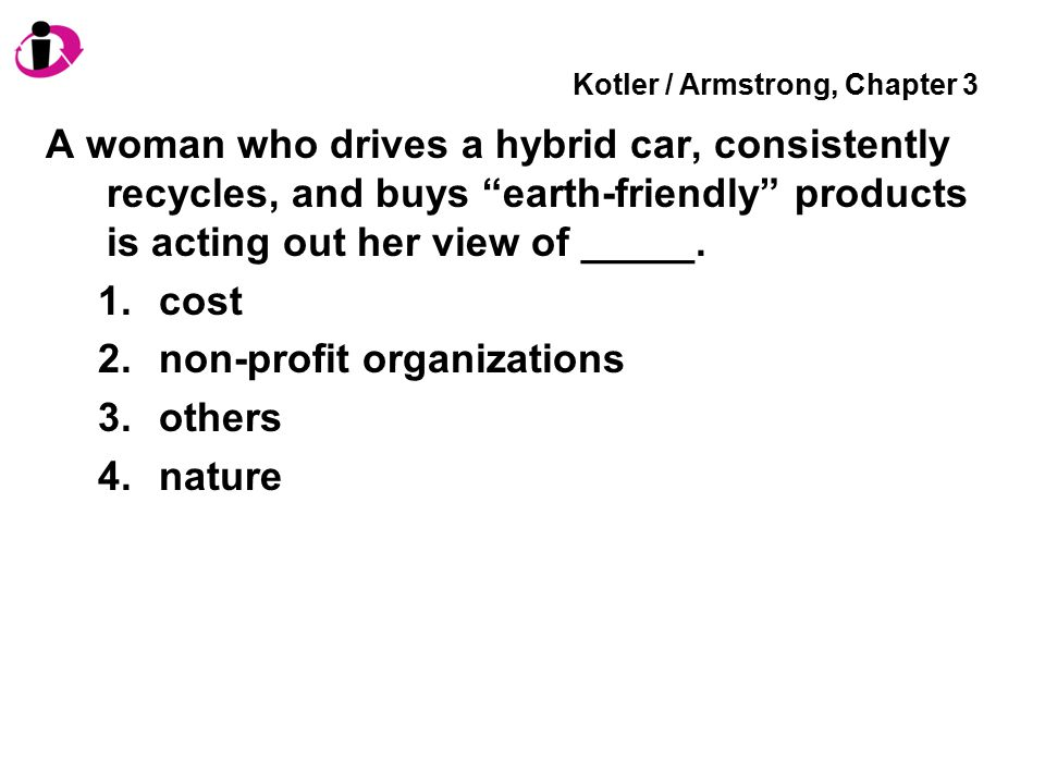 "Kotler / Armstrong, Chapter 3 A woman who drives a hybrid car, consistently recycles, and buys ""earth-friendly"" products is acting out her view of ___"