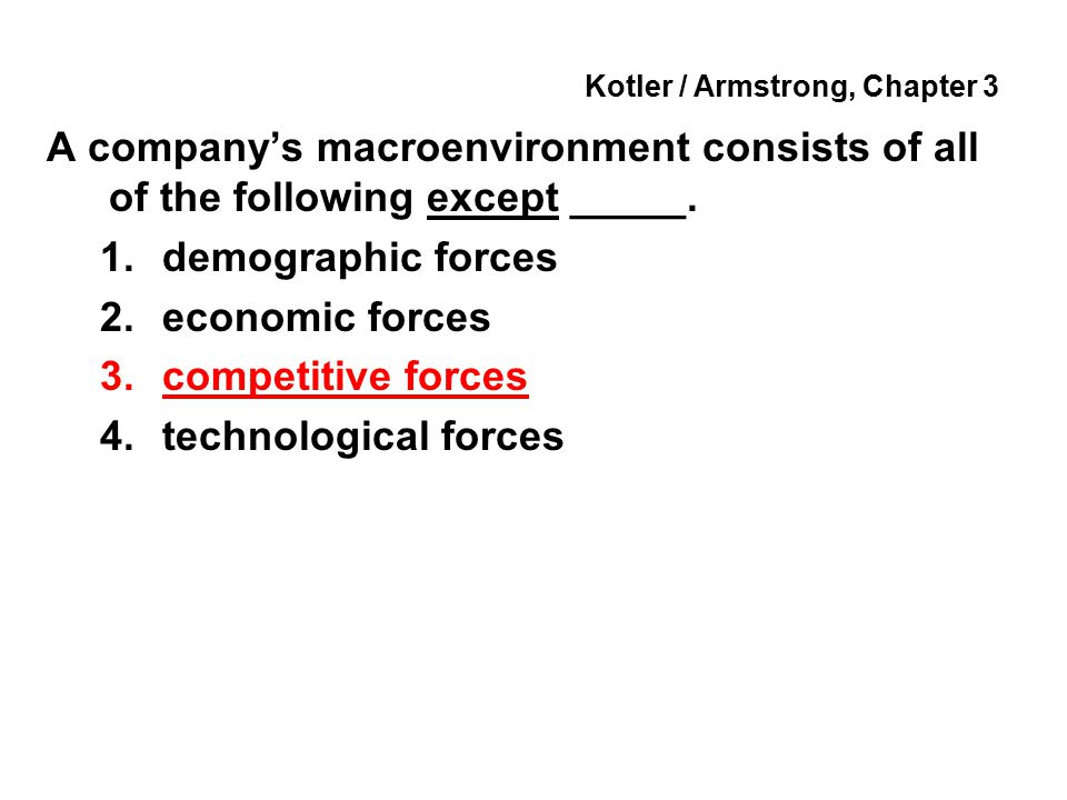 Kotler / Armstrong, Chapter 3 A company's macroenvironment consists of all of the following except _____. 1.demographic forces 2.economic forces 3.com