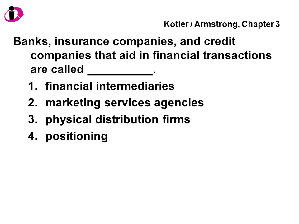 Kotler / Armstrong, Chapter 3 Banks, insurance companies, and credit companies that aid in financial transactions are called __________. 1.financial i