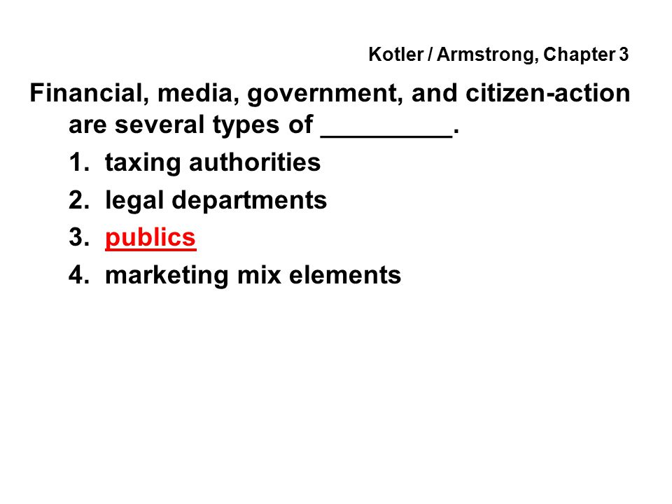 Kotler / Armstrong, Chapter 3 Financial, media, government, and citizen-action are several types of _________. 1. taxing authorities 2. legal departme