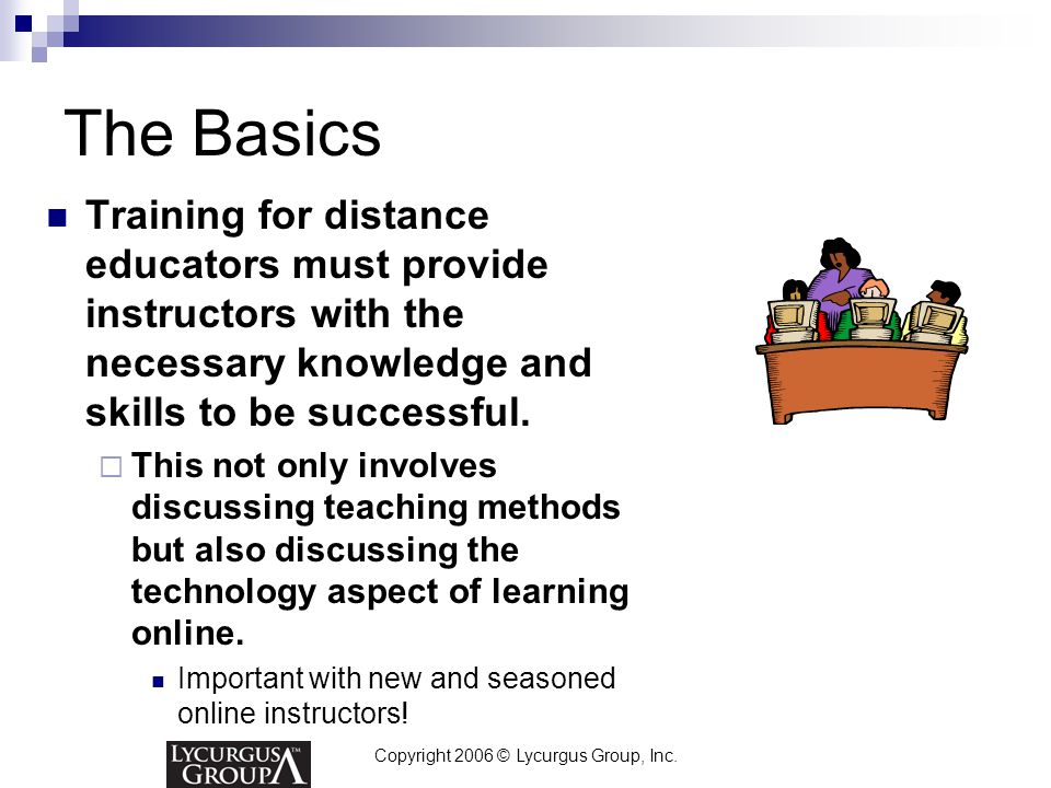 Copyright 2006 © Lycurgus Group, Inc. The Basics Training for distance educators must provide instructors with the necessary knowledge and skills to b