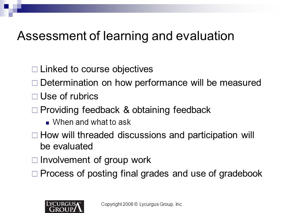 Copyright 2006 © Lycurgus Group, Inc. Assessment of learning and evaluation  Linked to course objectives  Determination on how performance will be m