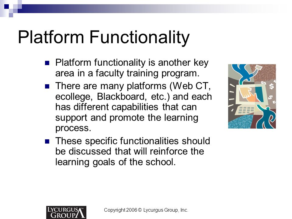 Copyright 2006 © Lycurgus Group, Inc. Platform Functionality Platform functionality is another key area in a faculty training program. There are many