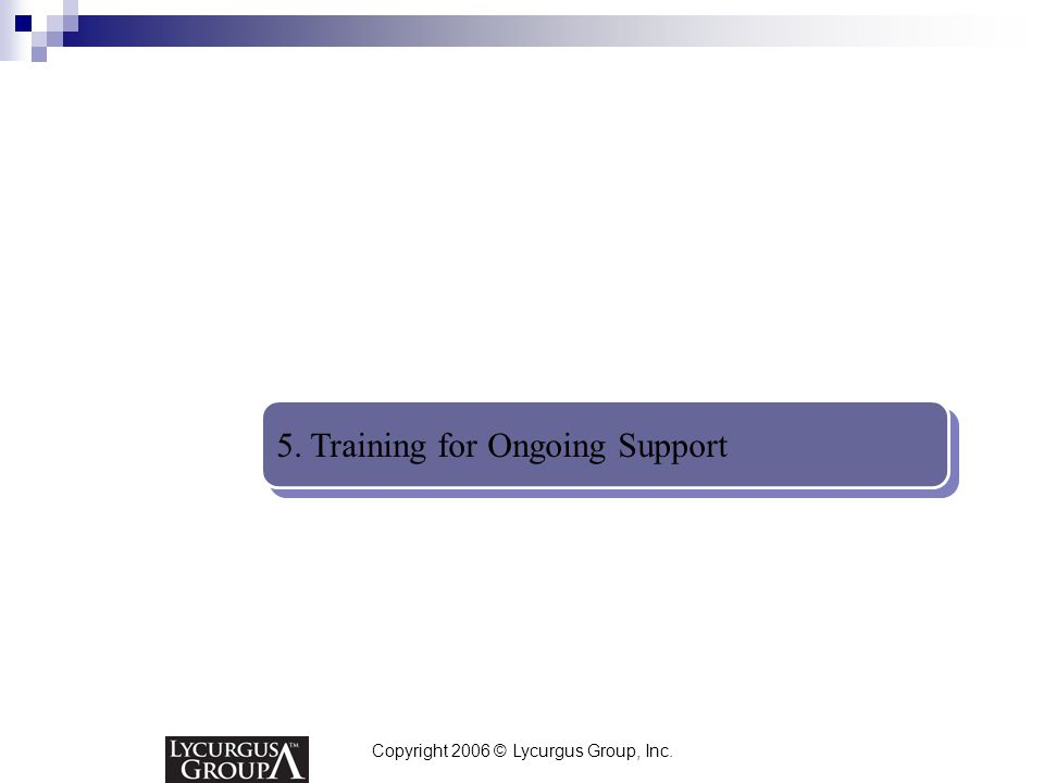 Copyright 2006 © Lycurgus Group, Inc. 5. Training for Ongoing Support