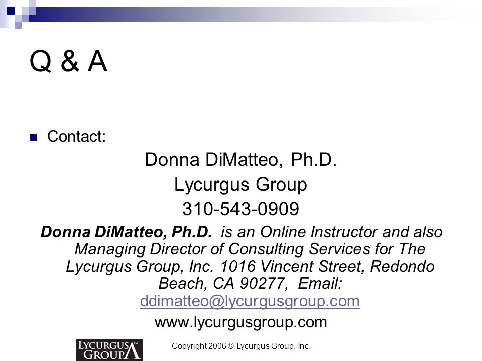 Copyright 2006 © Lycurgus Group, Inc. Q & A Contact: Donna DiMatteo, Ph.D. Lycurgus Group 310-543-0909 Donna DiMatteo, Ph.D. is an Online Instructor a