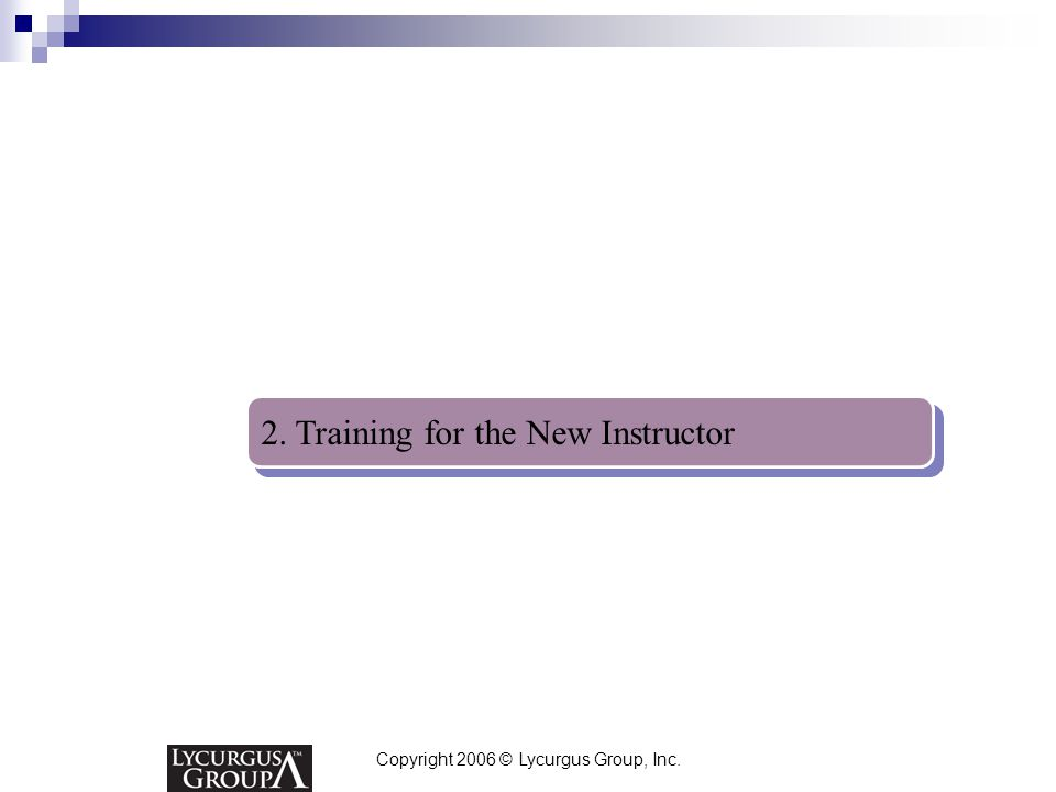 Copyright 2006 © Lycurgus Group, Inc. 2. Training for the New Instructor