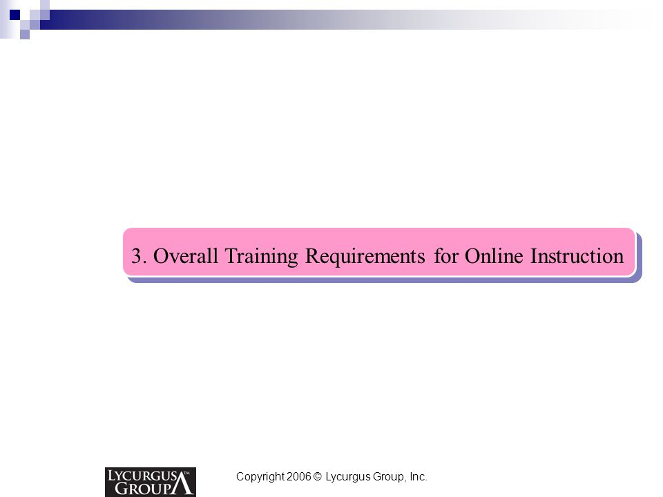 Copyright 2006 © Lycurgus Group, Inc. 3. Overall Training Requirements for Online Instruction