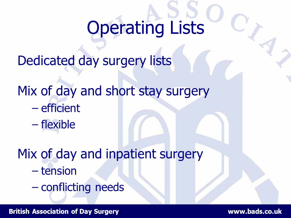 British Association of Day Surgery www.bads.co.uk Operating Lists Dedicated day surgery lists Mix of day and short stay surgery –efficient –flexible Mix of day and inpatient surgery –tension –conflicting needs