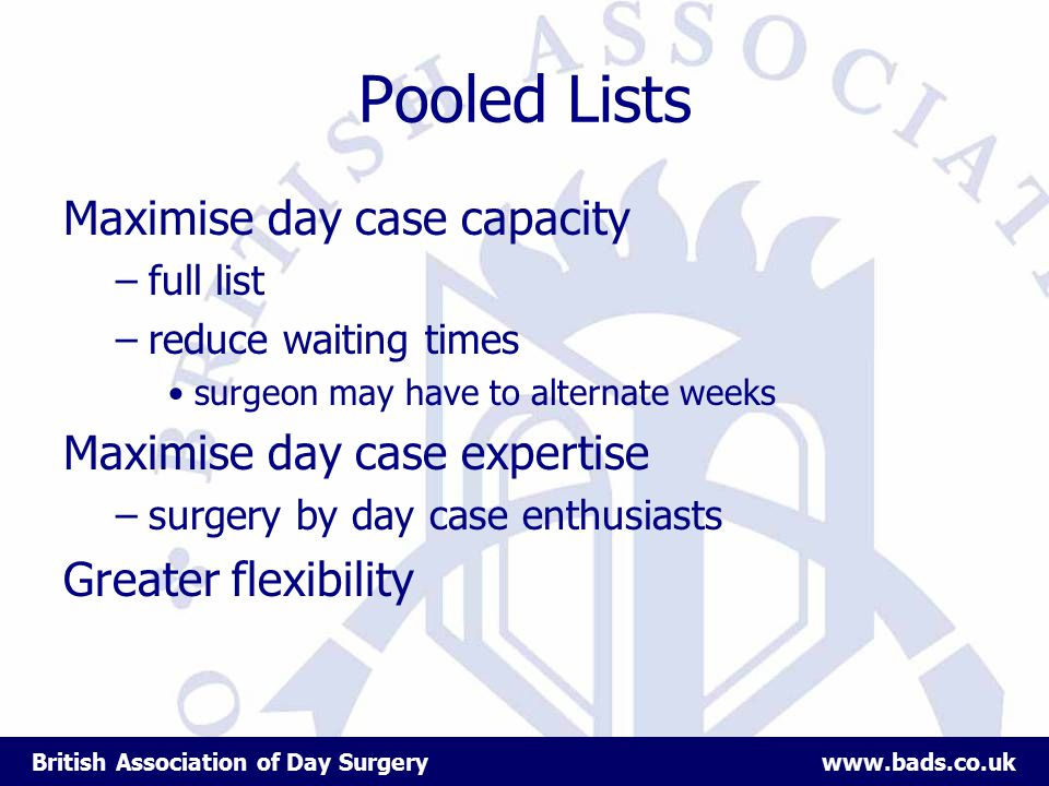 British Association of Day Surgery www.bads.co.uk Pooled Lists Maximise day case capacity –full list –reduce waiting times surgeon may have to alternate weeks Maximise day case expertise –surgery by day case enthusiasts Greater flexibility