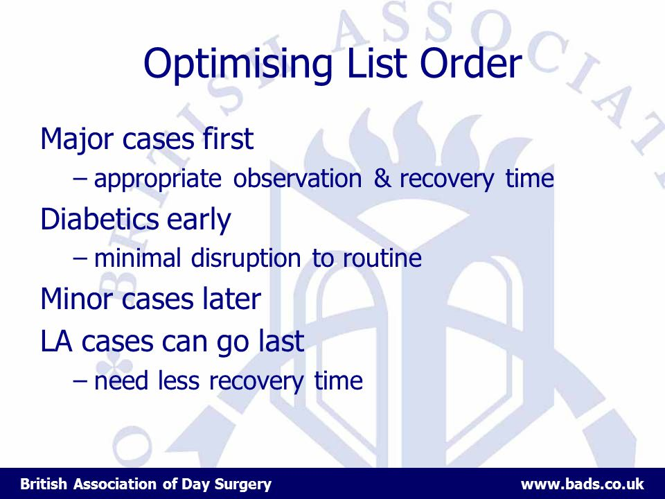 British Association of Day Surgery www.bads.co.uk Optimising List Order Major cases first –appropriate observation & recovery time Diabetics early –minimal disruption to routine Minor cases later LA cases can go last –need less recovery time