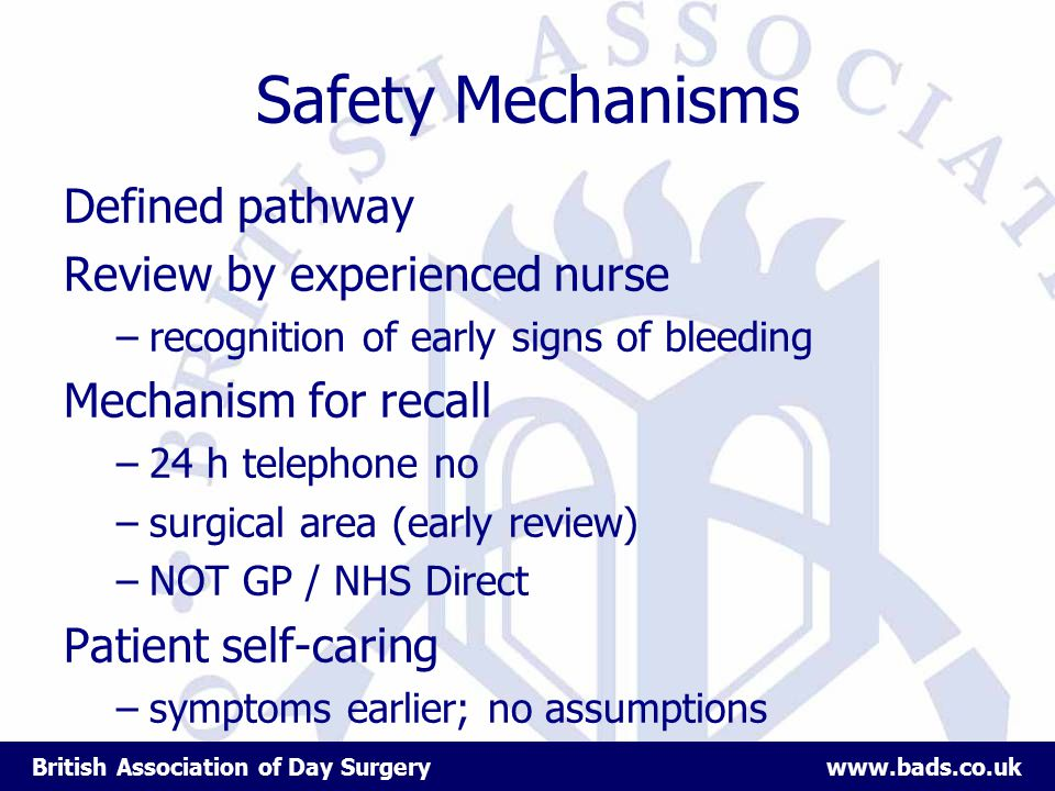 British Association of Day Surgery www.bads.co.uk Safety Mechanisms Defined pathway Review by experienced nurse –recognition of early signs of bleeding Mechanism for recall –24 h telephone no –surgical area (early review) –NOT GP / NHS Direct Patient self-caring –symptoms earlier; no assumptions