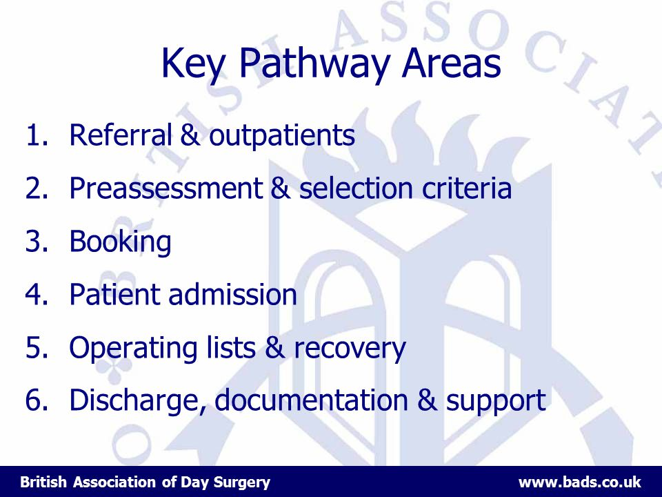 British Association of Day Surgery www.bads.co.uk Key Pathway Areas 1.Referral & outpatients 2.Preassessment & selection criteria 3.Booking 4.Patient admission 5.Operating lists & recovery 6.Discharge, documentation & support