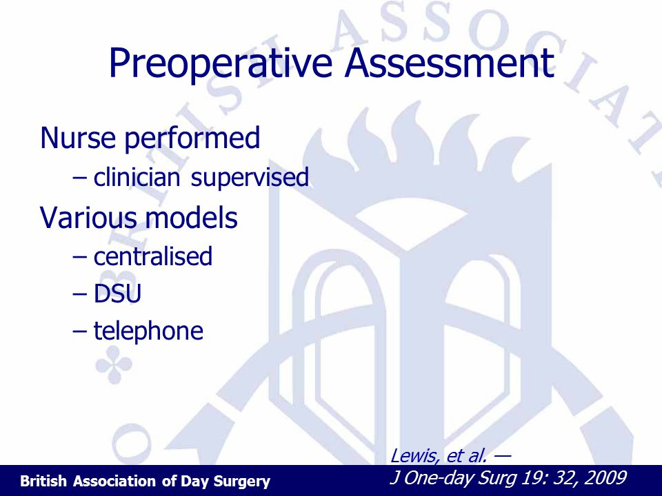 British Association of Day Surgery Preoperative Assessment Nurse performed –clinician supervised Various models –centralised –DSU –telephone Lewis, et al.