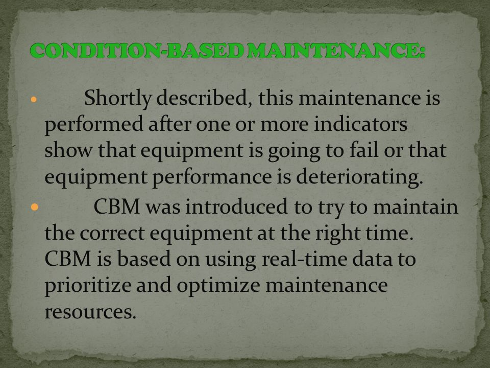 Shortly described, this maintenance is performed after one or more indicators show that equipment is going to fail or that equipment performance is deteriorating.