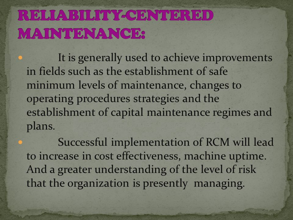 It is generally used to achieve improvements in fields such as the establishment of safe minimum levels of maintenance, changes to operating procedures strategies and the establishment of capital maintenance regimes and plans.