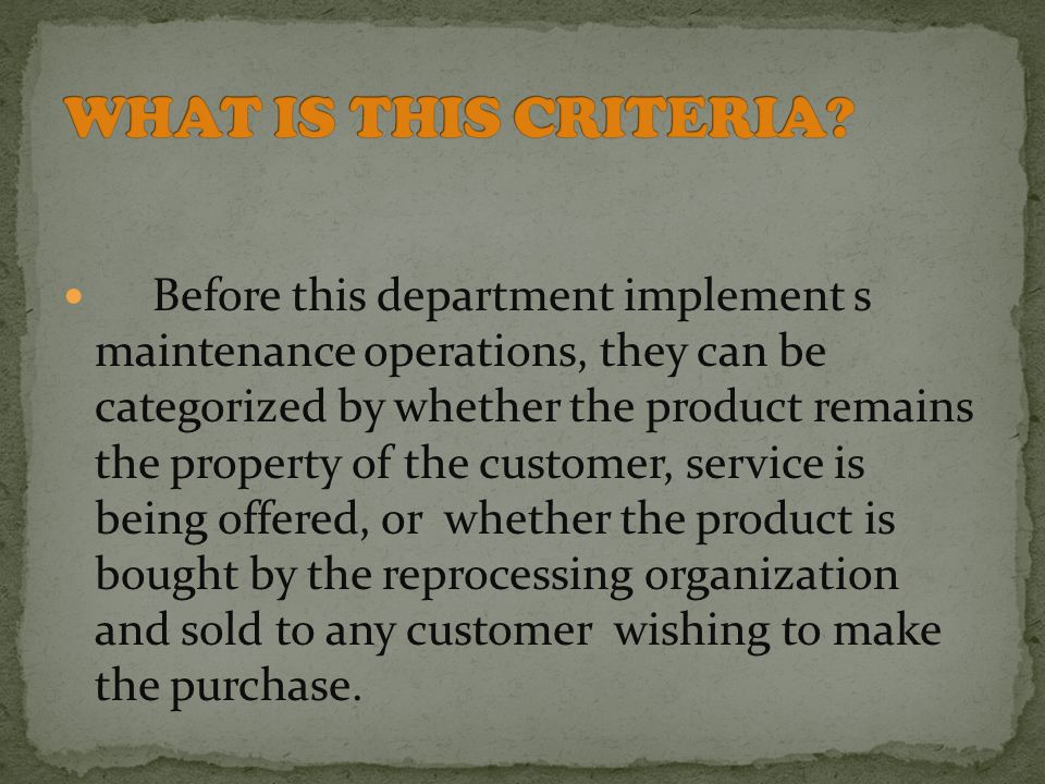 Before this department implement s maintenance operations, they can be categorized by whether the product remains the property of the customer, service is being offered, or whether the product is bought by the reprocessing organization and sold to any customer wishing to make the purchase.
