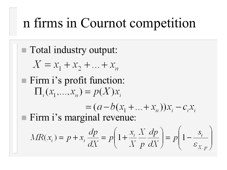 n firms in Cournot competition n Total industry output: n Firm i's profit function: n Firm i's marginal revenue :