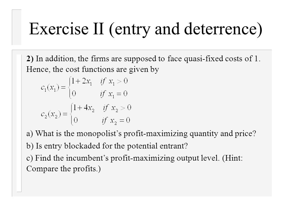 Exercise II (entry and deterrence) 2) In addition, the firms are supposed to face quasi-fixed costs of 1.