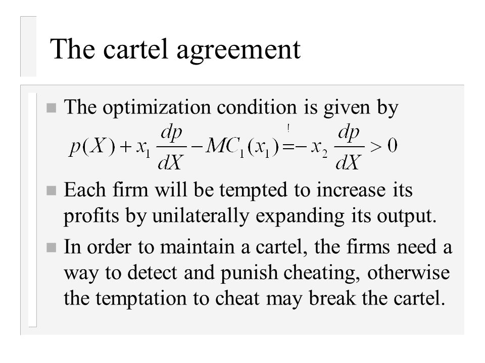 The cartel agreement n The optimization condition is given by n Each firm will be tempted to increase its profits by unilaterally expanding its output.