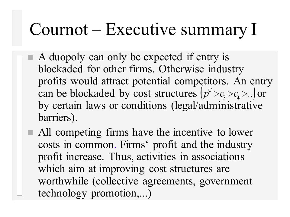 Cournot – Executive summary I n A duopoly can only be expected if entry is blockaded for other firms.