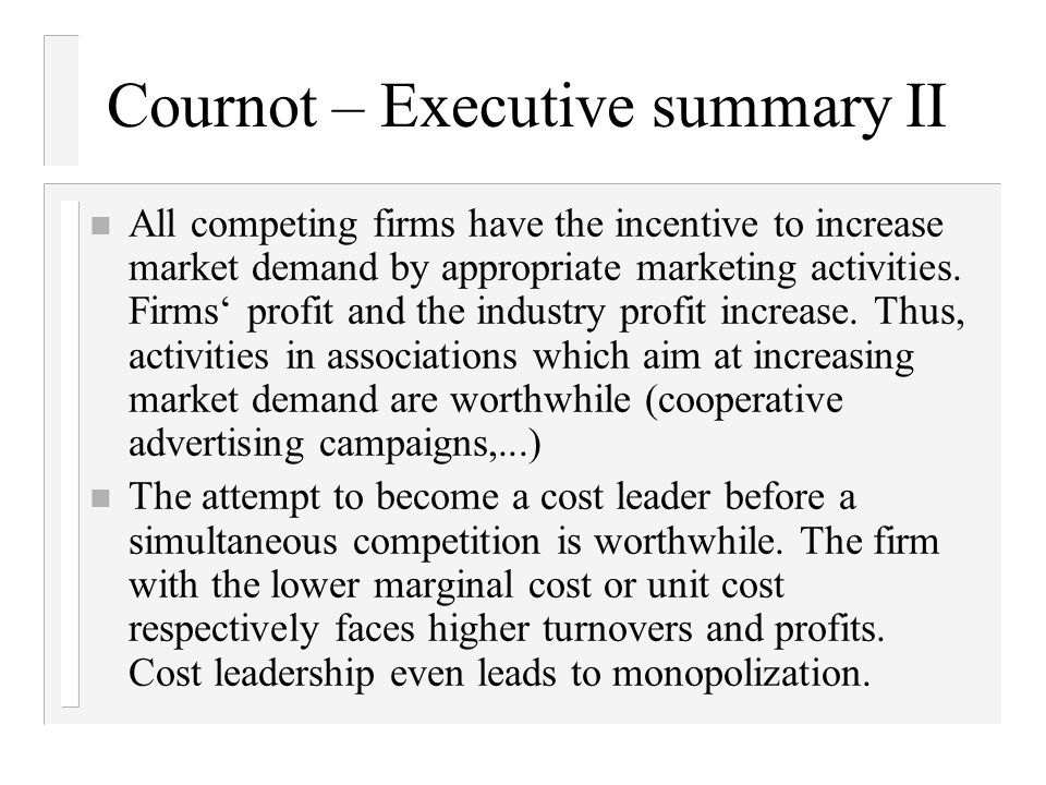 Cournot – Executive summary II n All competing firms have the incentive to increase market demand by appropriate marketing activities.