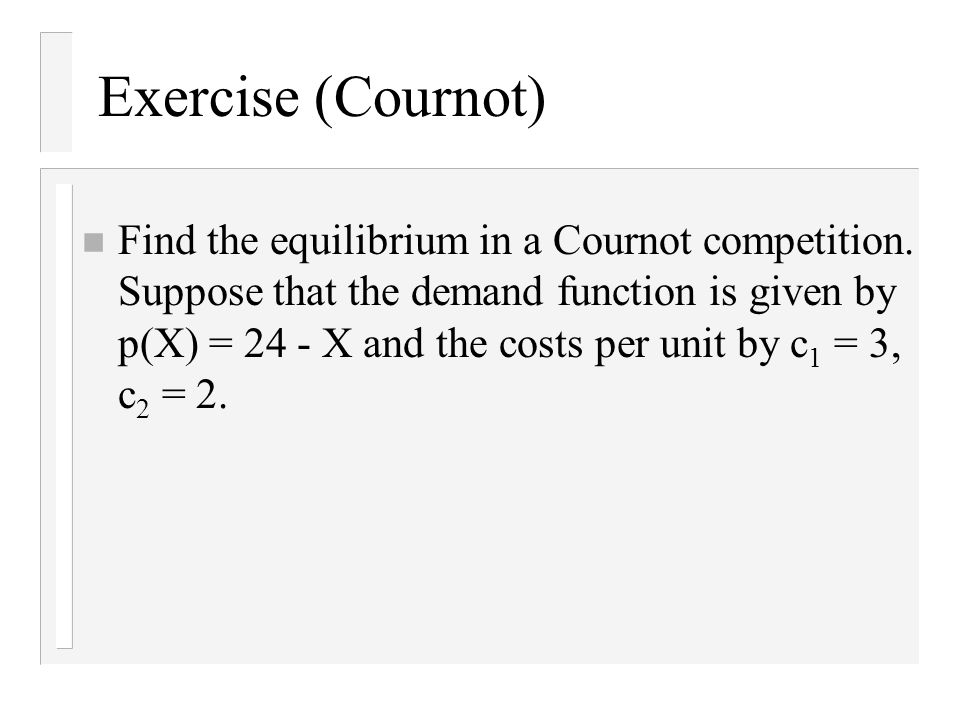 Exercise (Cournot) n Find the equilibrium in a Cournot competition.