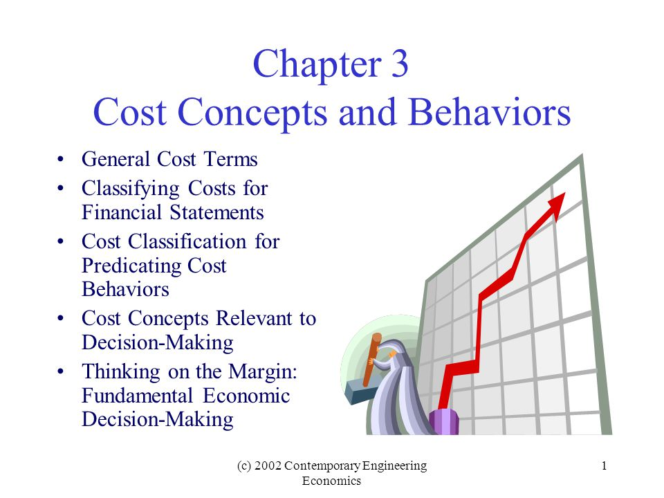 (c) 2002 Contemporary Engineering Economics 1 Chapter 3 Cost Concepts and Behaviors General Cost Terms Classifying Costs for Financial Statements Cost Classification for Predicating Cost Behaviors Cost Concepts Relevant to Decision-Making Thinking on the Margin: Fundamental Economic Decision-Making
