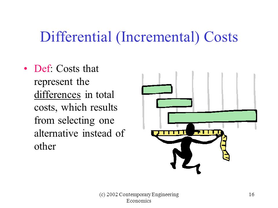 (c) 2002 Contemporary Engineering Economics 16 Differential (Incremental) Costs Def: Costs that represent the differences in total costs, which results from selecting one alternative instead of other