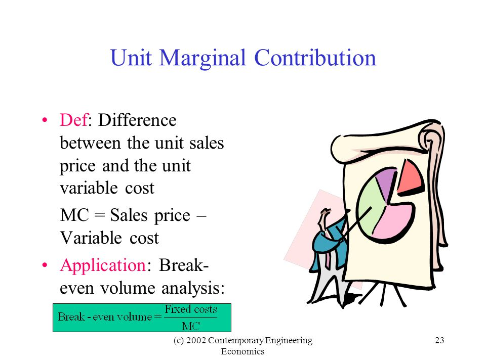 (c) 2002 Contemporary Engineering Economics 23 Unit Marginal Contribution Def: Difference between the unit sales price and the unit variable cost MC = Sales price – Variable cost Application: Break- even volume analysis: