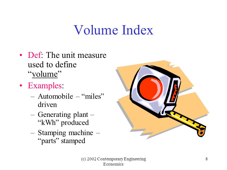 (c) 2002 Contemporary Engineering Economics 8 Volume Index Def: The unit measure used to define volume Examples: –Automobile – miles driven –Generating plant – kWh produced –Stamping machine – parts stamped