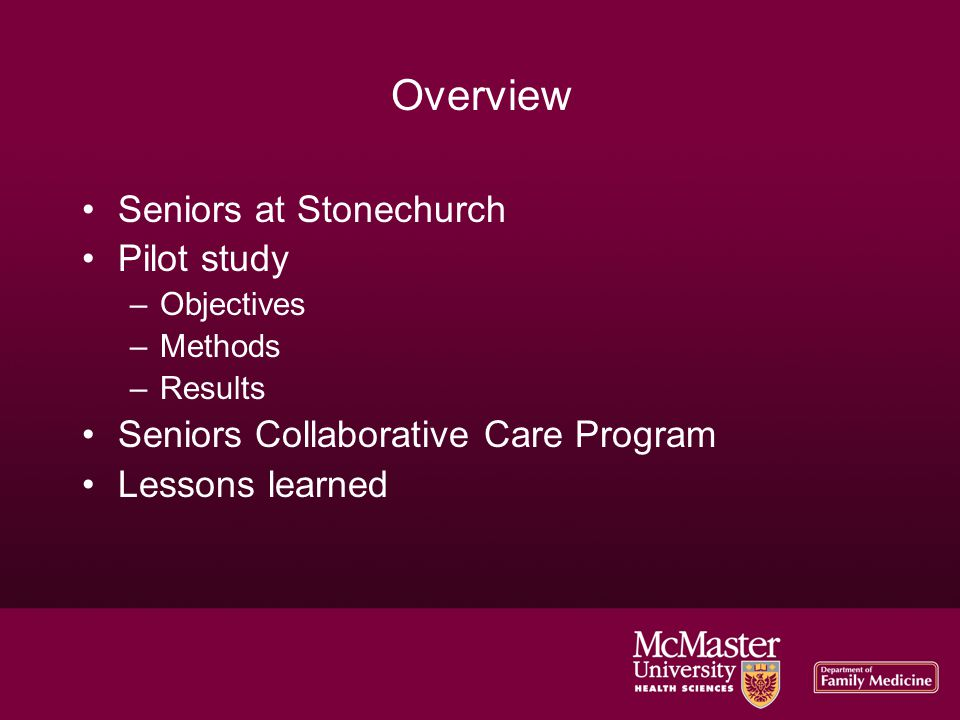 Overview Seniors at Stonechurch Pilot study –Objectives –Methods –Results Seniors Collaborative Care Program Lessons learned