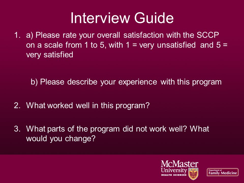 Interview Guide 1.a) Please rate your overall satisfaction with the SCCP on a scale from 1 to 5, with 1 = very unsatisfied and 5 = very satisfied b) Please describe your experience with this program 2.What worked well in this program.