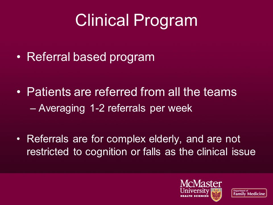 Clinical Program Referral based program Patients are referred from all the teams –Averaging 1-2 referrals per week Referrals are for complex elderly, and are not restricted to cognition or falls as the clinical issue
