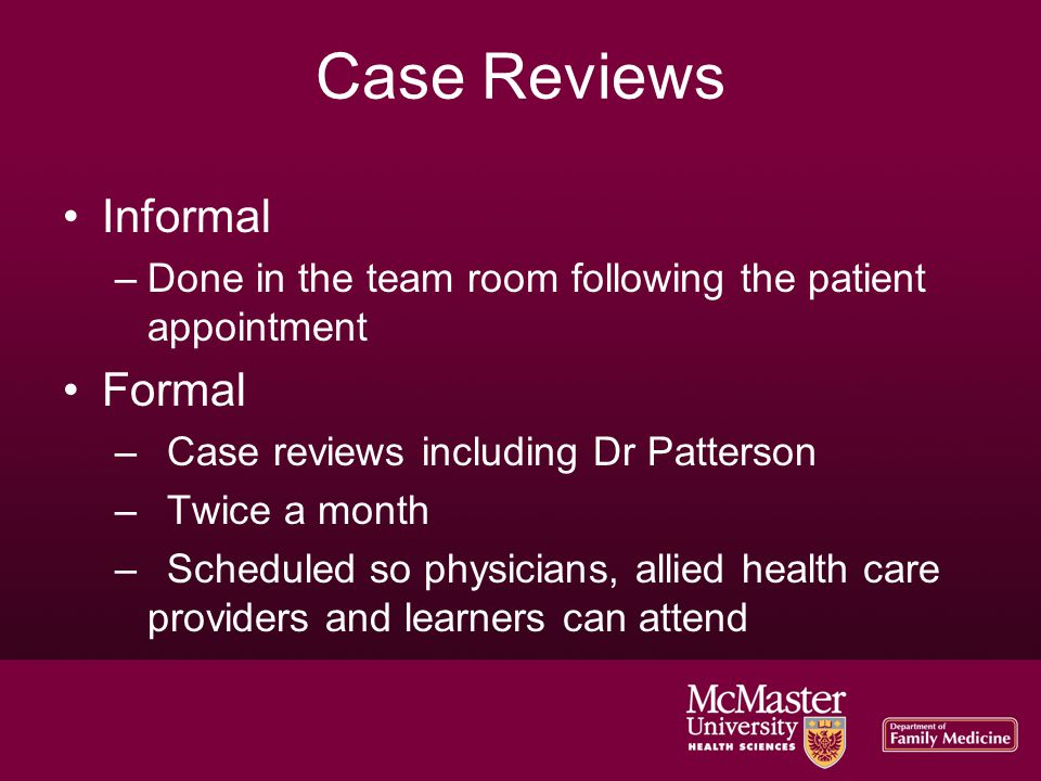 Case Reviews Informal –Done in the team room following the patient appointment Formal –Case reviews including Dr Patterson –Twice a month –Scheduled so physicians, allied health care providers and learners can attend