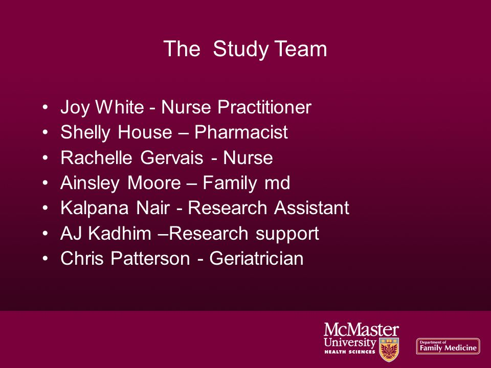 The Study Team Joy White - Nurse Practitioner Shelly House – Pharmacist Rachelle Gervais - Nurse Ainsley Moore – Family md Kalpana Nair - Research Assistant AJ Kadhim –Research support Chris Patterson - Geriatrician