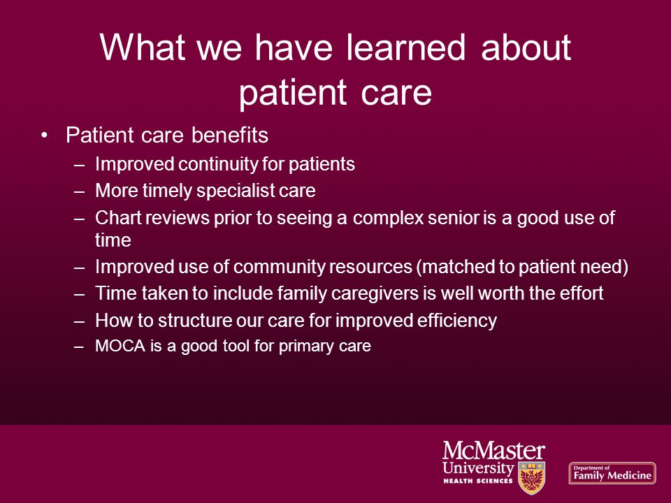 What we have learned about patient care Patient care benefits –Improved continuity for patients –More timely specialist care –Chart reviews prior to seeing a complex senior is a good use of time –Improved use of community resources (matched to patient need) –Time taken to include family caregivers is well worth the effort –How to structure our care for improved efficiency –MOCA is a good tool for primary care