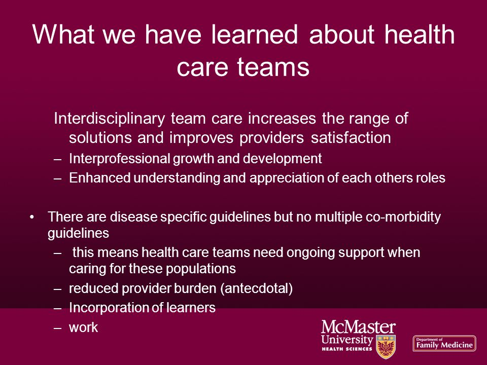 What we have learned about health care teams Interdisciplinary team care increases the range of solutions and improves providers satisfaction –Interprofessional growth and development –Enhanced understanding and appreciation of each others roles There are disease specific guidelines but no multiple co-morbidity guidelines – this means health care teams need ongoing support when caring for these populations –reduced provider burden (antecdotal) –Incorporation of learners –work