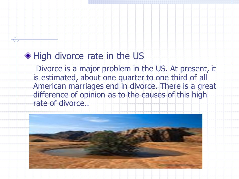 High divorce rate in the US Divorce is a major problem in the US. At present, it is estimated, about one quarter to one third of all American marriage