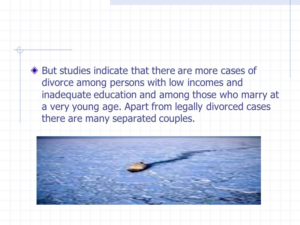 But studies indicate that there are more cases of divorce among persons with low incomes and inadequate education and among those who marry at a very