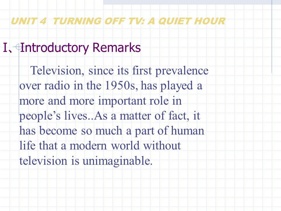 I 、 Introductory Remarks Television, since its first prevalence over radio in the 1950s, has played a more and more important role in people's lives..As a matter of fact, it has become so much a part of human life that a modern world without television is unimaginable.
