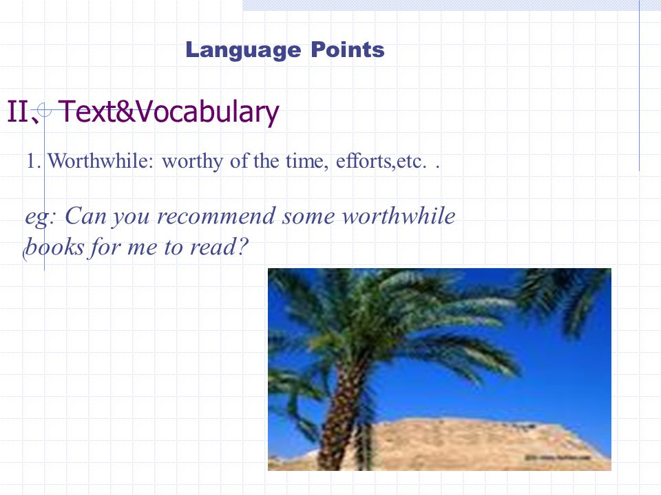 II 、 Text&Vocabulary 1. Worthwhile: worthy of the time, efforts,etc..