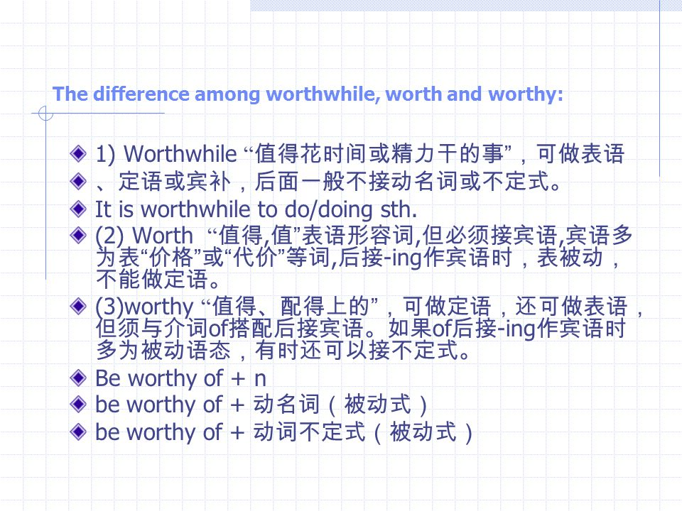 The difference among worthwhile, worth and worthy: 1) Worthwhile 值得花时间或精力干的事 ,可做表语 、定语或宾补,后面一般不接动名词或不定式。 It is worthwhile to do/doing sth.