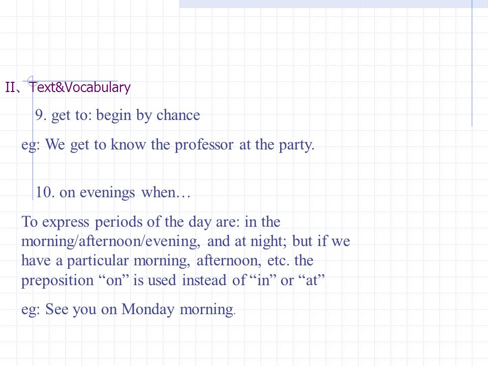 II 、 Text&Vocabulary 9. get to: begin by chance eg: We get to know the professor at the party. 10. on evenings when… To express periods of the day are