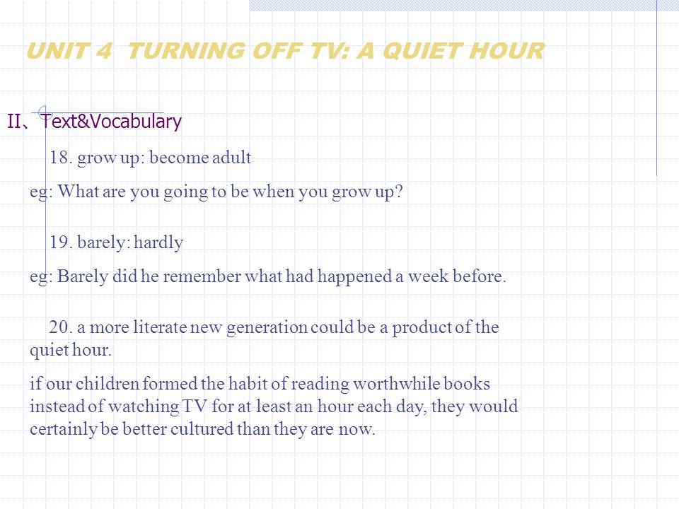 II 、 Text&Vocabulary 18. grow up: become adult eg: What are you going to be when you grow up? UNIT 4 TURNING OFF TV: A QUIET HOUR 19. barely: hardly e