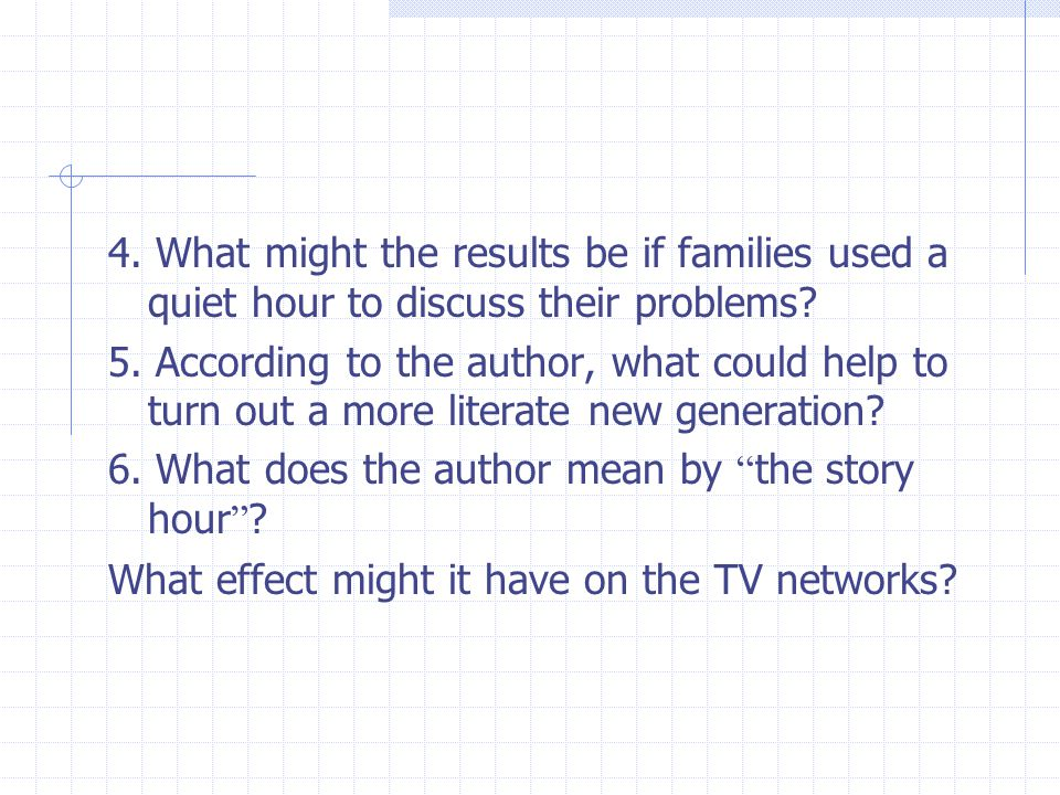 4. What might the results be if families used a quiet hour to discuss their problems? 5. According to the author, what could help to turn out a more l
