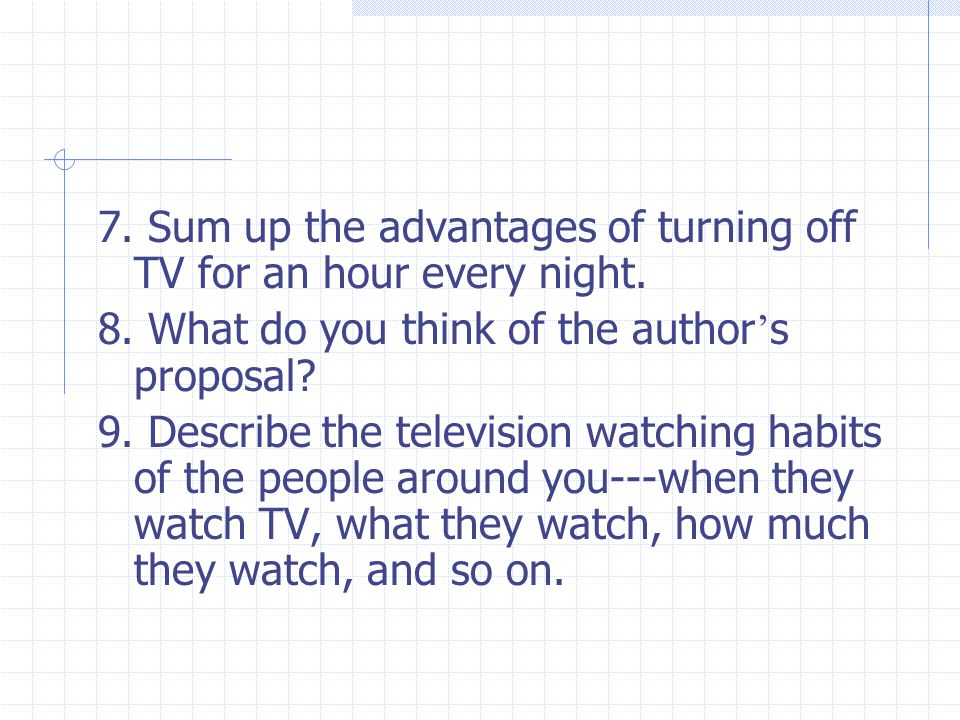 7. Sum up the advantages of turning off TV for an hour every night. 8. What do you think of the author ' s proposal? 9. Describe the television watchi