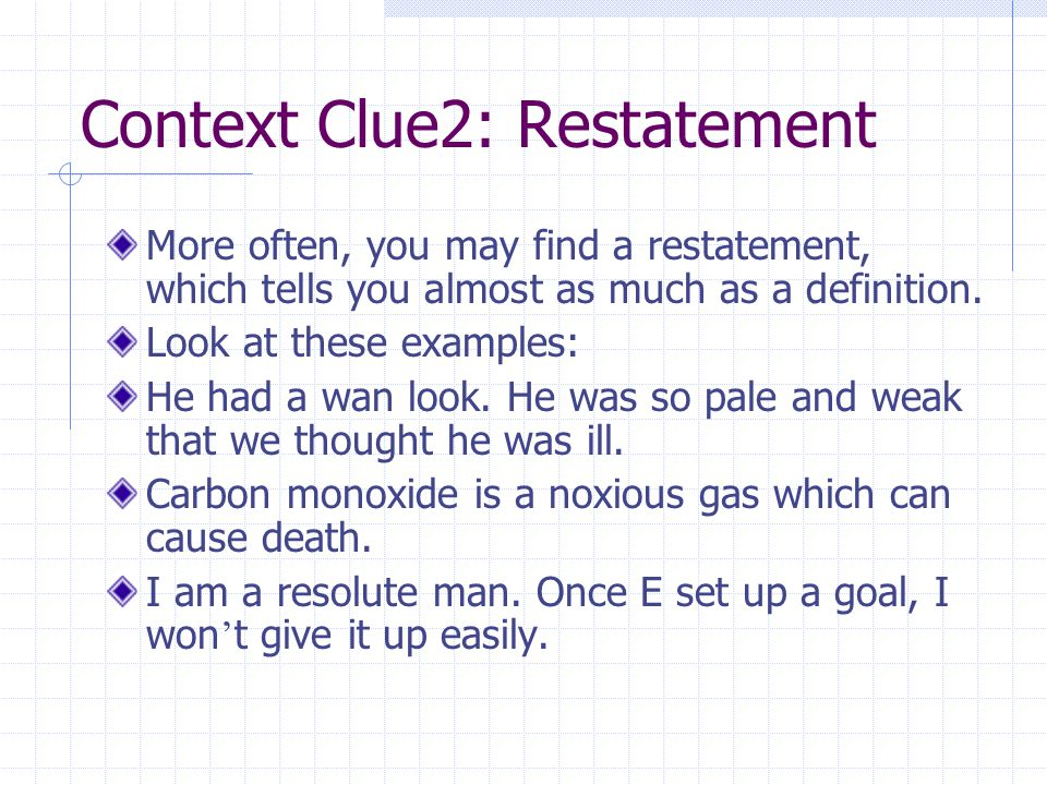 Context Clue2: Restatement More often, you may find a restatement, which tells you almost as much as a definition.