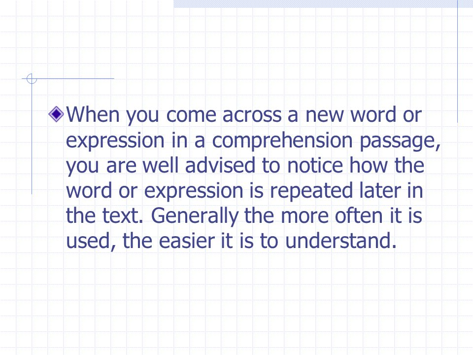 When you come across a new word or expression in a comprehension passage, you are well advised to notice how the word or expression is repeated later in the text.