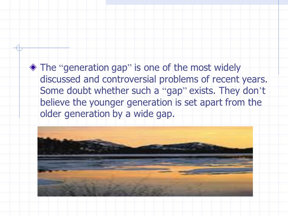 The generation gap is one of the most widely discussed and controversial problems of recent years.